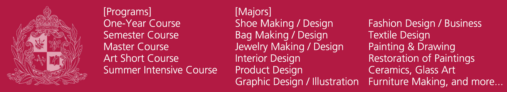 shoe making/design, bag making/design, jewelry making/design, interior design, product design, graphic design/illustration, fashion design, textile design, painting and drawing, restoration of paintings, ceramics, grass art, furniture making, and more