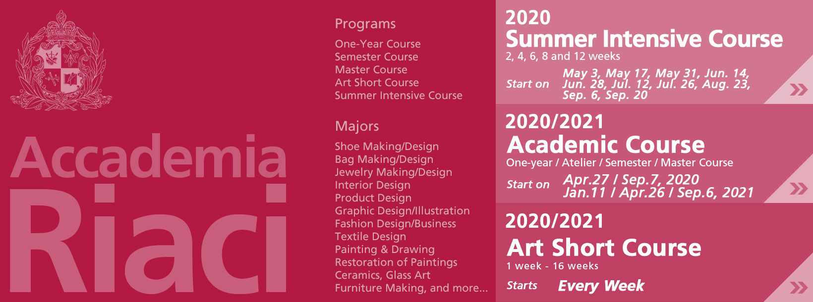 adacemic course, art short course, shoe making/design, bag making/design, jewelry making/design, interior design, product design, graphic design/illustration, fashion design, textile design, painting and drawing, restoration of paintings, ceramics, grass art, furniture making, and more